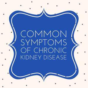 common symptoms of chronic kidney disease
